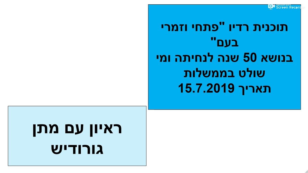 ראיון רדיו אצל פתחי וזמרי בעם  15.7.19 של מתן גורודיש בנושא 50 שנה לנחיתה ומי שולט בממשלות