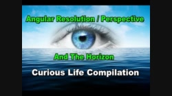Curious Life Compilation ... Angular Resolution / Perspective & The Horizon
